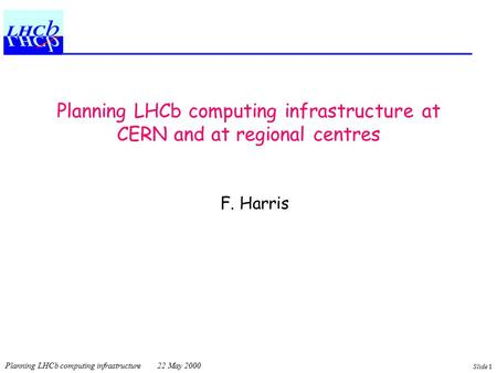 Planning LHCb computing infrastructure 22 May 2000 Slide 1 Planning LHCb computing infrastructure at CERN and at regional centres F. Harris.