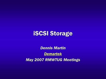 ISCSI Storage Dennis Martin Demartek May 2007 RMWTUG Meetings.