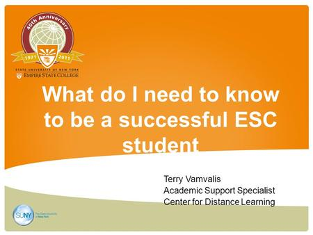 What do I need to know to be a successful ESC student Terry Vamvalis Academic Support Specialist Center for Distance Learning.