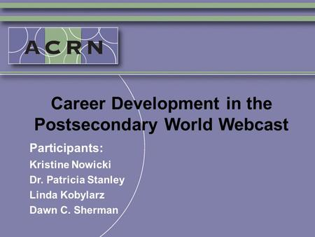 Career Development in the Postsecondary World Webcast Participants: Kristine Nowicki Dr. Patricia Stanley Linda Kobylarz Dawn C. Sherman.