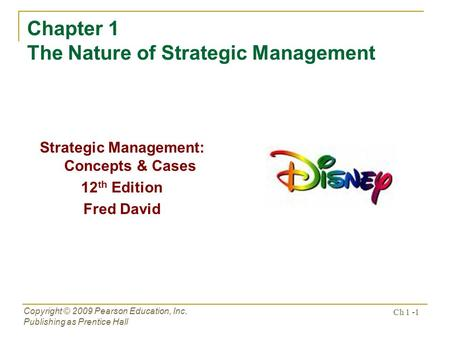 Copyright © 2009 Pearson Education, Inc. Publishing as Prentice Hall Ch 1 -1 Chapter 1 The Nature of Strategic Management Strategic Management: Concepts.