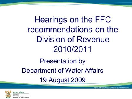 Hearings on the FFC recommendations on the Division of Revenue 2010/2011 Presentation by Department of Water Affairs 19 August 2009 1.