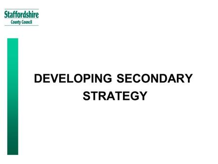 "DEVELOPING SECONDARY STRATEGY. 2 Staffordshire Context: County Council Mission Statement To make Staffordshire ""A great place to live, work, visit and."