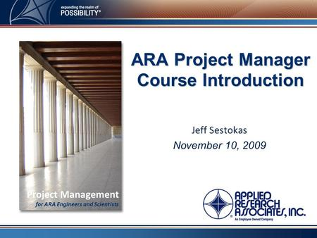 Jeff Sestokas November 10, 2009 ARA Project Manager Course Introduction Project Management for ARA Engineers and Scientists.