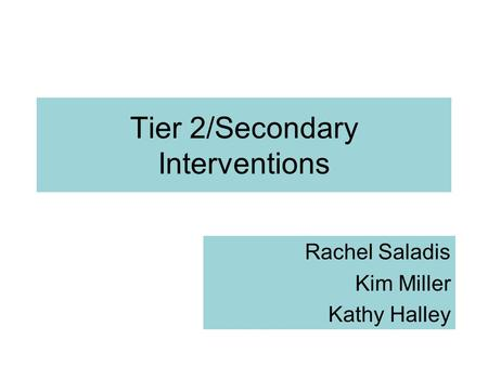 Tier 2/Secondary Interventions Rachel Saladis Kim Miller Kathy Halley.