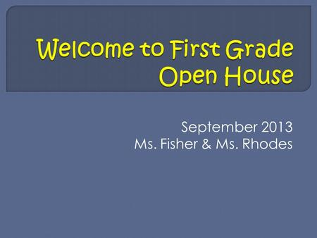 September 2013 Ms. Fisher & Ms. Rhodes. -Arrival starts at 8:15 am the day begins at 8:30 sharp. -Dismissal is 3:30 pm. Please do not take child before.