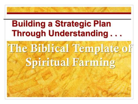 Building a Strategic Plan Through Understanding... The Biblical Template of Spiritual Farming.