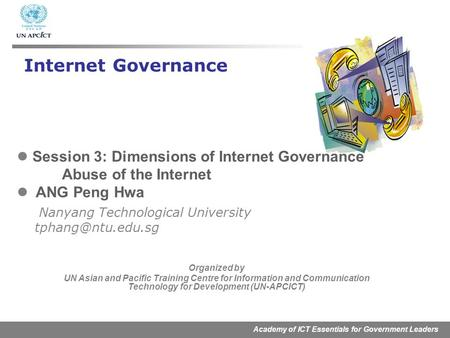 Academy of ICT Essentials for Government Leaders Session 3: Dimensions of Internet Governance Abuse of the Internet ANG Peng Hwa Nanyang Technological.