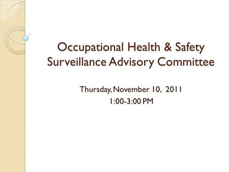 Occupational Health & Safety Surveillance Advisory Committee Thursday, November 10, 2011 1:00-3:00 PM.