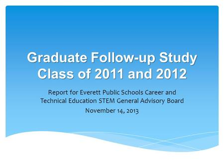 Graduate Follow-up Study Class of 2011 and 2012 Report for Everett Public Schools Career and Technical Education STEM General Advisory Board November 14,