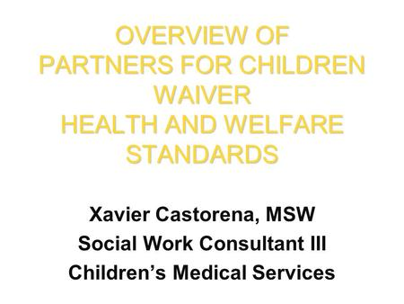 Xavier Castorena, MSW Social Work Consultant III Children's Medical Services OVERVIEW OF PARTNERS FOR CHILDREN WAIVER HEALTH AND WELFARE STANDARDS.