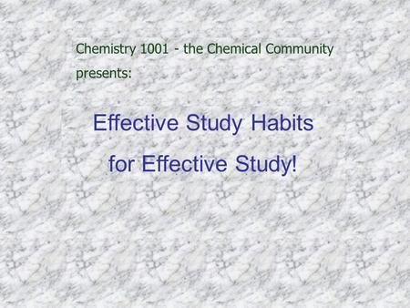 Chemistry 1001 - the Chemical Community presents: Effective Study Habits for Effective Study!