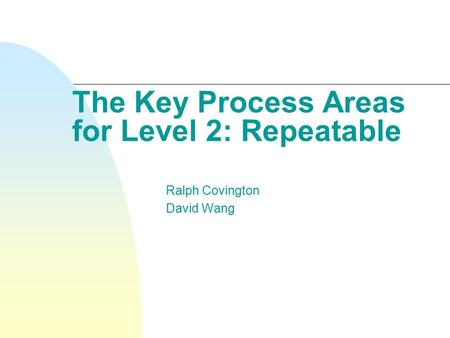 The Key Process Areas for Level 2: Repeatable Ralph Covington David Wang.