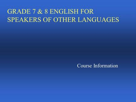 GRADE 7 & 8 ENGLISH FOR SPEAKERS OF OTHER LANGUAGES Course Information.