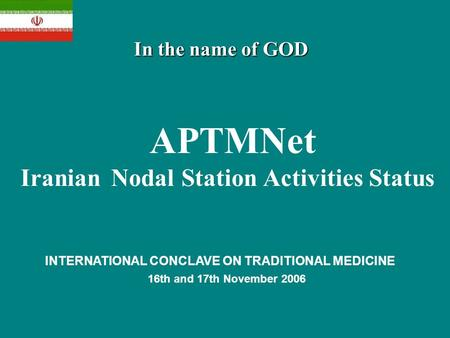 In the name of GOD APTMNet Iranian Nodal Station Activities Status INTERNATIONAL CONCLAVE ON TRADITIONAL MEDICINE 16th and 17th November 2006.