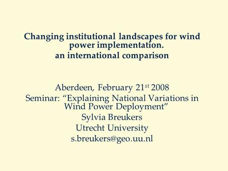 "Changing institutional landscapes for wind power implementation. an international comparison Aberdeen, February 21 st 2008 Seminar: ""Explaining National."