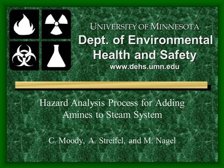 U NIVERSITY OF M INNESOTA Dept. of Environmental Health and Safety www.dehs.umn.edu Hazard Analysis Process for Adding Amines to Steam System C. Moody,