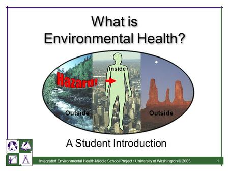 Integrated Environmental Health Middle School Project University of Washington © 2005 1 What is Environmental Health? A Student Introduction Outside Inside.