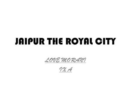 JAIPUR THE ROYAL CITY LOVE MORANI IX A. HISTORY OF JAIPUR Jaipur, the pink city was founded <strong>in</strong> 1727 by Maharaja Jai Singh II, a Kachhwaha Rajput, who.