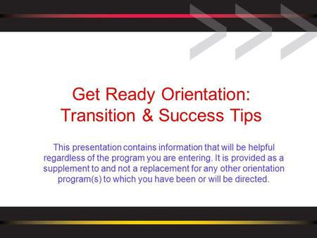 Get Ready Orientation: Transition & Success Tips This presentation contains information that will be helpful regardless of the program you are entering.