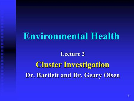 1 Environmental Health Lecture 2 Cluster Investigation Dr. Bartlett and Dr. Geary Olsen.