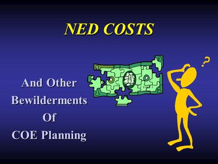 NED COSTS And Other Bewilderments Of COE Planning And Other Bewilderments Of COE Planning.