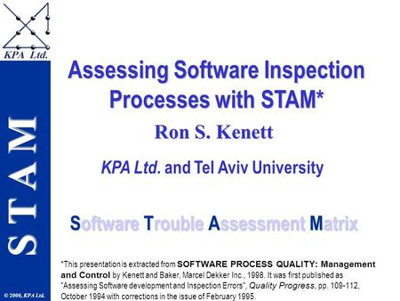 S T A M © 2000, KPA Ltd. Software Trouble Assessment Matrix Software Trouble Assessment Matrix *This presentation is extracted from SOFTWARE PROCESS QUALITY: