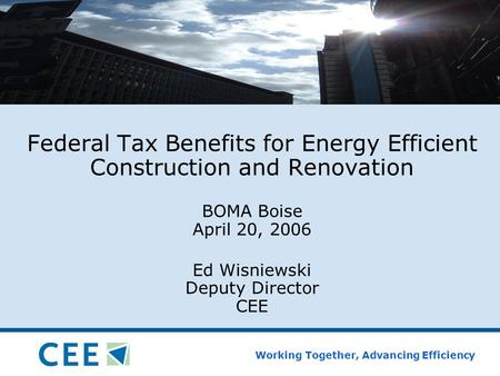Working Together, Advancing Efficiency Federal Tax Benefits for Energy Efficient Construction and Renovation BOMA Boise April 20, 2006 Ed Wisniewski Deputy.