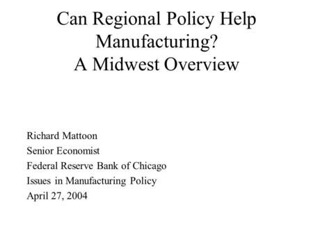 Can Regional Policy Help Manufacturing? A Midwest Overview Richard Mattoon Senior Economist Federal Reserve Bank of Chicago Issues in Manufacturing Policy.