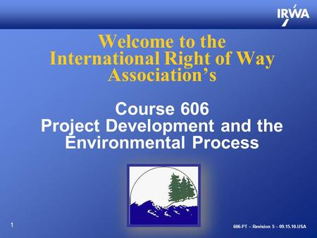 1 Welcome to the International Right of Way Association's Course 606 Project Development and the Environmental Process 606-PT – Revision 5 – 09.15.10.USA.