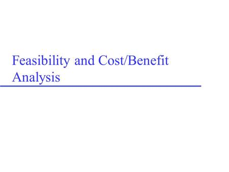 Feasibility and Cost/Benefit Analysis. Cost considerations u Cost classifications –Tangible / Intangible –Direct / Indirect –Fixed / Variable –Developmental.