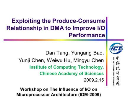 INSTITUTE OF COMPUTING TECHNOLOGY Exploiting the Produce-Consume Relationship in DMA to Improve I/O Performance Dan Tang, Yungang Bao, Yunji Chen, Weiwu.