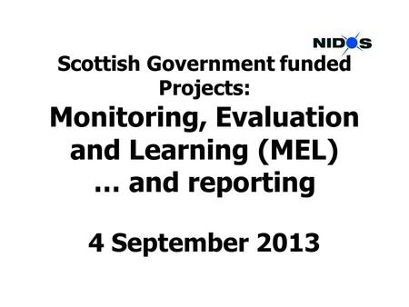 Scottish Government funded Projects: Monitoring, Evaluation and Learning (MEL) … and reporting 4 September 2013.