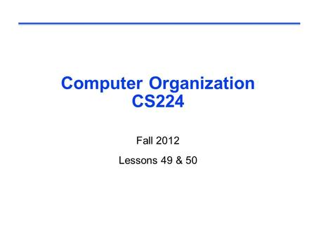 Computer Organization CS224 Fall 2012 Lessons 49 & 50.