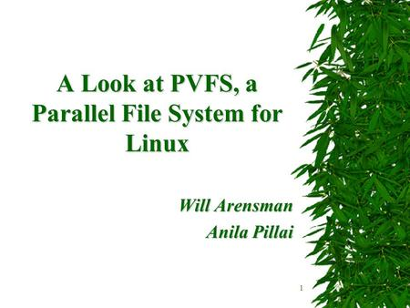1 A Look at PVFS, a Parallel File System for Linux Will Arensman Anila Pillai.