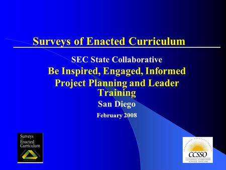 SEC State Collaborative Be Inspired, Engaged, Informed Project Planning and Leader Training San Diego February 2008 Surveys of Enacted Curriculum.