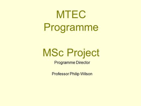 MTEC Programme MSc Project Programme Director Professor Philip Wilson.