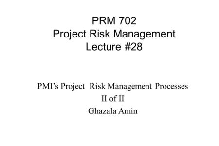 PRM 702 Project Risk Management Lecture #28 PMI's Project Risk Management Processes II of II Ghazala Amin.