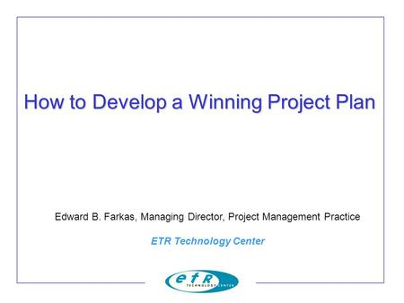 How to Develop a Winning Project Plan Edward B. Farkas, Managing Director, Project Management Practice ETR Technology Center.