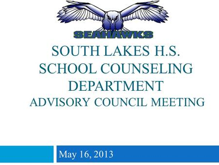 SOUTH LAKES H.S. SCHOOL COUNSELING DEPARTMENT ADVISORY COUNCIL MEETING May 16, 2013.