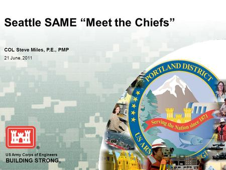 "US Army Corps of Engineers BUILDING STRONG ® Seattle SAME ""Meet the Chiefs"" COL Steve Miles, P.E., PMP 21 June, 2011."