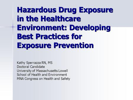 Hazardous Drug Exposure in the Healthcare Environment: Developing Best Practices for Exposure Prevention Kathy Sperrazza RN, MS Doctoral Candidate University.