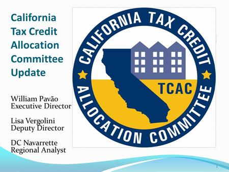 California Tax Credit Allocation Committee Update William Pavão Executive Director Lisa Vergolini Deputy Director DC Navarrette Regional Analyst 1.