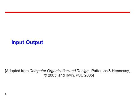 1 Input Output [Adapted from Computer Organization and Design, Patterson & Hennessy, © 2005, and Irwin, PSU 2005]