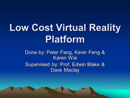 Low Cost Virtual Reality Platform Done by: Peter Fang, Kevin Feng & Karen Wai Supervised by: Prof. Edwin Blake & Dave Maclay.