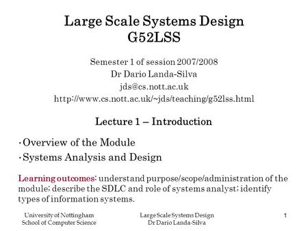 University of Nottingham School of Computer Science Large Scale Systems Design Dr Dario Landa-Silva 1 Large Scale Systems Design G52LSS Semester 1 of session.