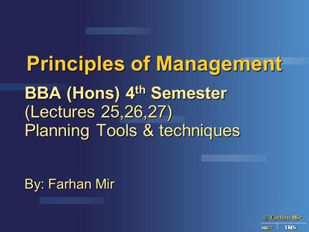 © Farhan Mir 2007 IMS Principles of Management BBA (Hons) 4 th Semester (Lectures 25,26,27) Planning Tools & techniques By: Farhan Mir.