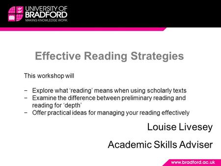 Effective Reading Strategies Louise Livesey Academic Skills Adviser This workshop will −Explore what 'reading' means when using scholarly texts −Examine.