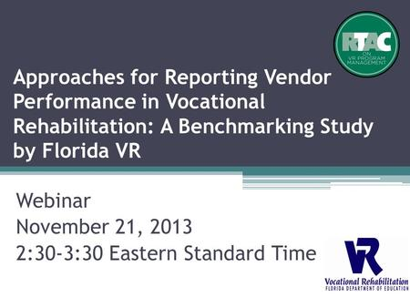 Approaches for Reporting Vendor Performance in Vocational Rehabilitation: A Benchmarking Study by Florida VR Webinar November 21, 2013 2:30-3:30 Eastern.