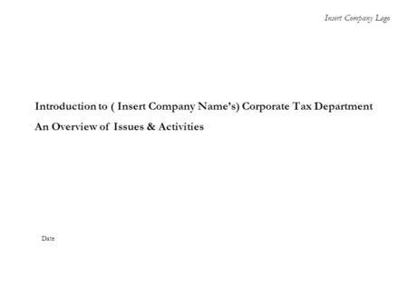 Introduction to ( Insert Company Name's) Corporate Tax Department An Overview of Issues & Activities Insert Company Logo Date.